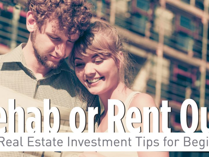 Rehab or Rent? Real Estate Investment Tips for Beginners